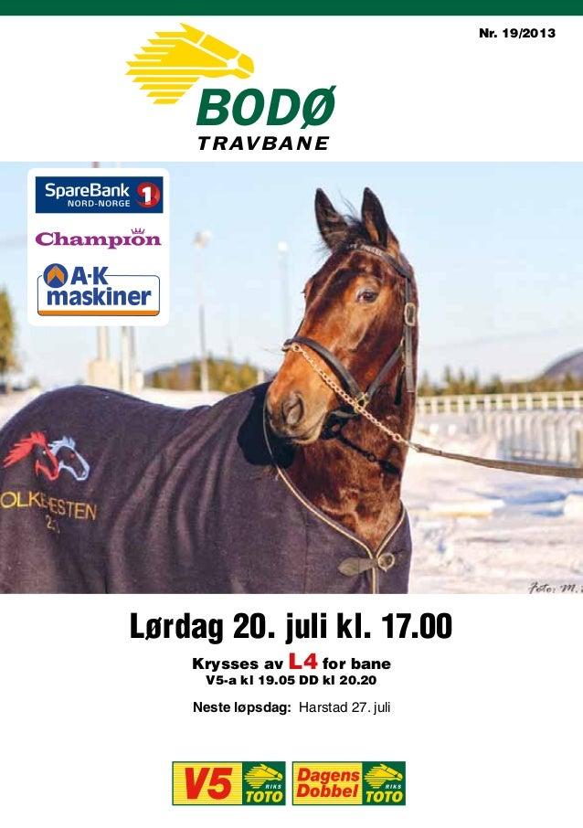 Lørdag 20. juli kl. 17.00 Neste løpsdag: Harstad 27. juli Nr. 19/2013 Krysses av L4 for bane V5-a kl 19.05 DD kl 20.20 bOD...