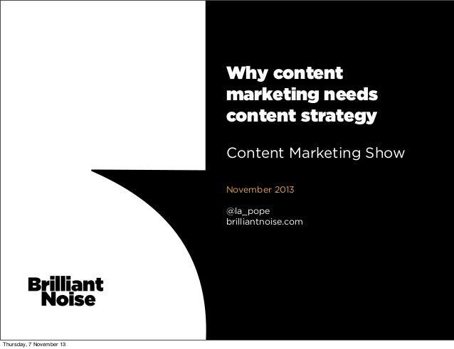 Why content marketing needs content strategy Content Marketing Show November 2013 @la_pope brilliantnoise.com  Thursday, 7...