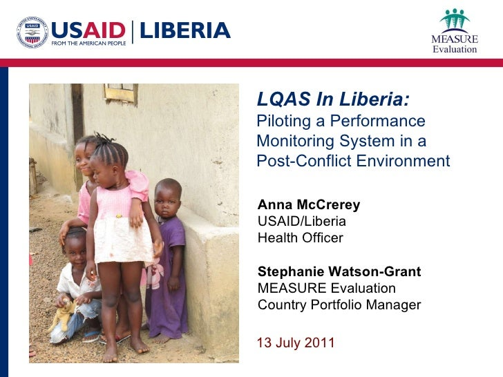 LQAS In Liberia: Piloting a Performance Monitoring System in a  Post-Conflict Environment Anna McCrerey USAID/Liberia Heal...