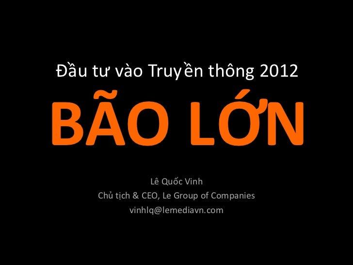 Đầu tư vào Truyền thông 2012BÃO LỚN                 Lê Quốc Vinh    Chủ tịch & CEO, Le Group of Companies            vinhl...
