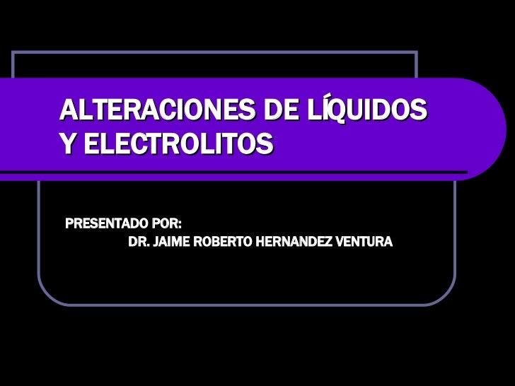ALTERACIONES DE LÍQUIDOS Y ELECTROLITOS PRESENTADO POR:  DR. JAIME ROBERTO HERNANDEZ VENTURA