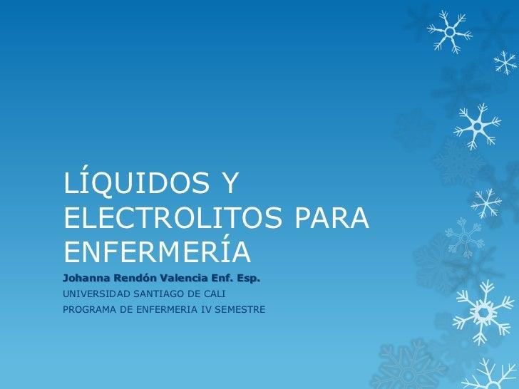 LÍQUIDOS YELECTROLITOS PARAENFERMERÍAJohanna Rendón Valencia Enf. Esp.UNIVERSIDAD SANTIAGO DE CALIPROGRAMA DE ENFERMERIA I...