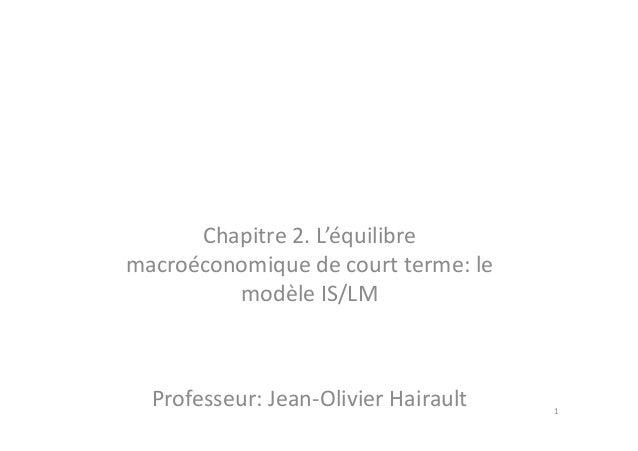 Chapitre 2. L'équilibreChapitre 2. L'équilibre macroéconomique de court terme: le modèle IS/LM Professeur: Jean-Olivier Ha...