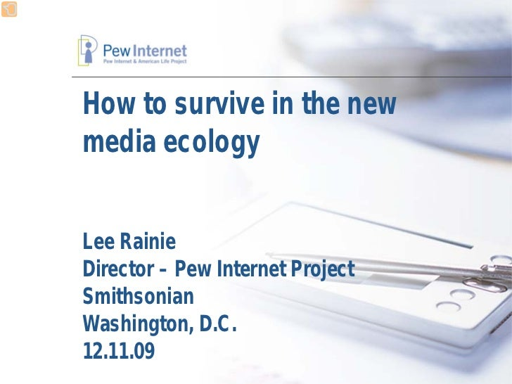 How to survive in the new media ecology   Lee Rainie Director – Pew Internet Project Smithsonian Washington, D.C. 12.11.09