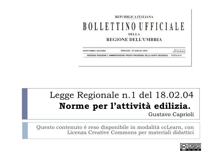 Legge Regionale n.1 del 18.02.04 Norme per l'attività edilizia.  Gustavo Caprioli Questo contenuto è reso disponibile in m...
