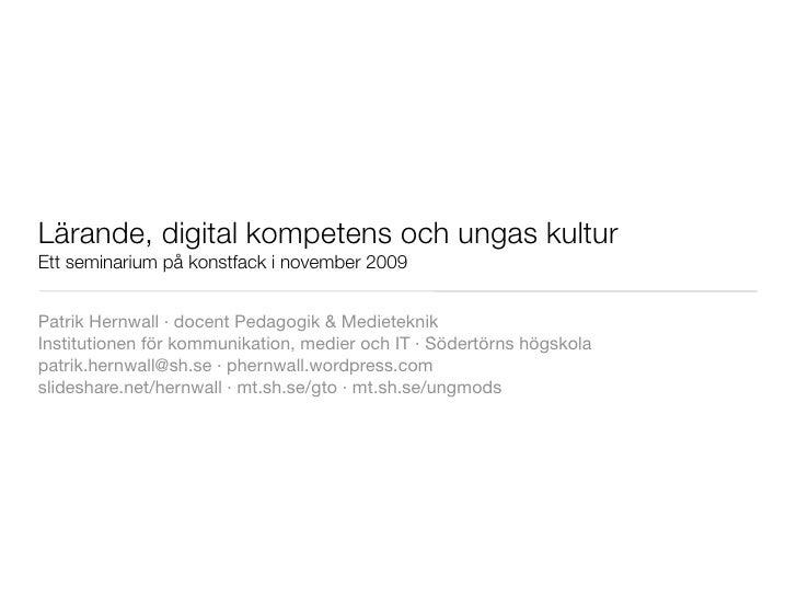 Lärande, digital kompetens och ungas kultur Ett seminarium på konstfack i november 2009   Patrik Hernwall ·docent Pedagog...