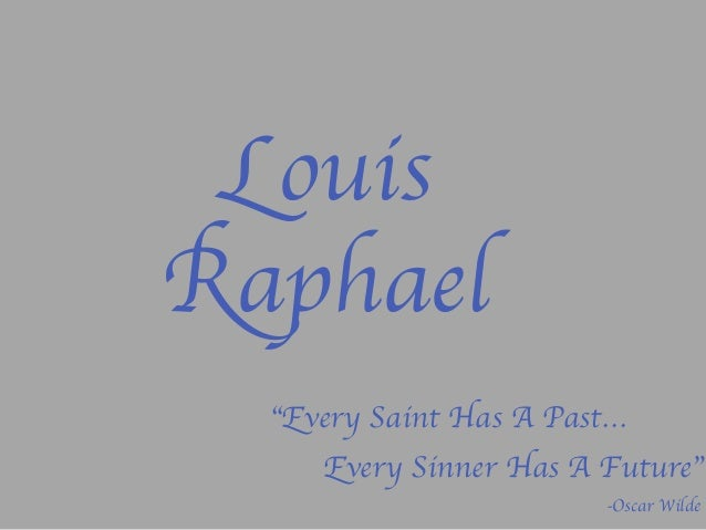 "Louis Raphael	  ""Every Saint Has A Past…	  	  -Oscar Wilde	  Every Sinner Has A Future"""