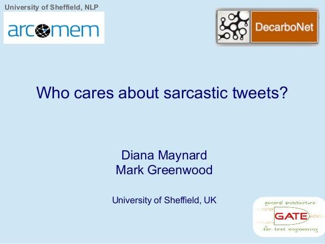 University of Sheffield, NLP Diana Maynard Mark Greenwood University of Sheffield, UK Who cares about sarcastic tweets?