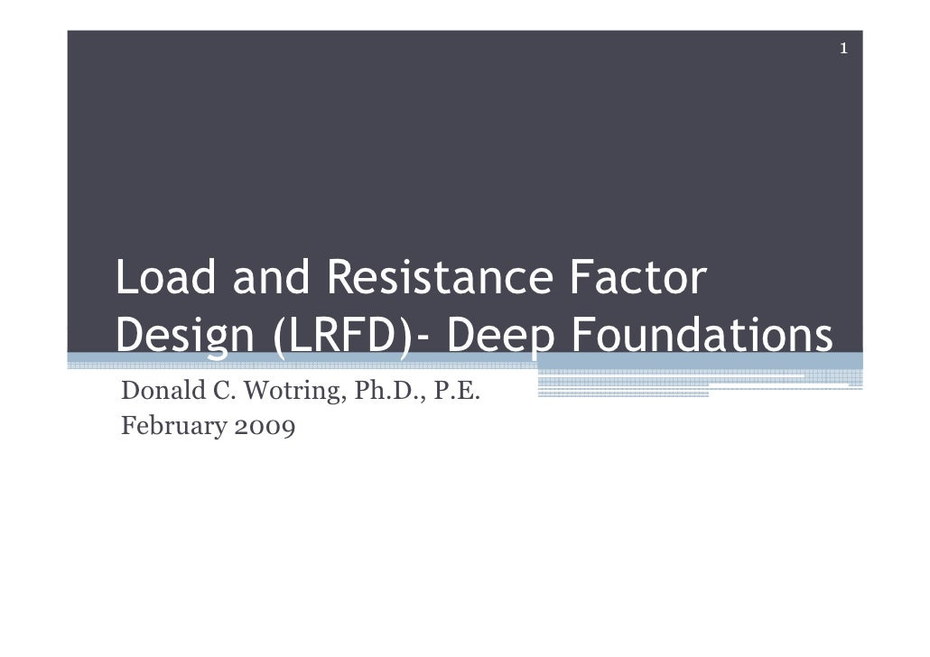 1     Load and Resistance Factor Design (LRFD)- Deep Foundations Donald C. Wotring, Ph.D., P.E. February 2009