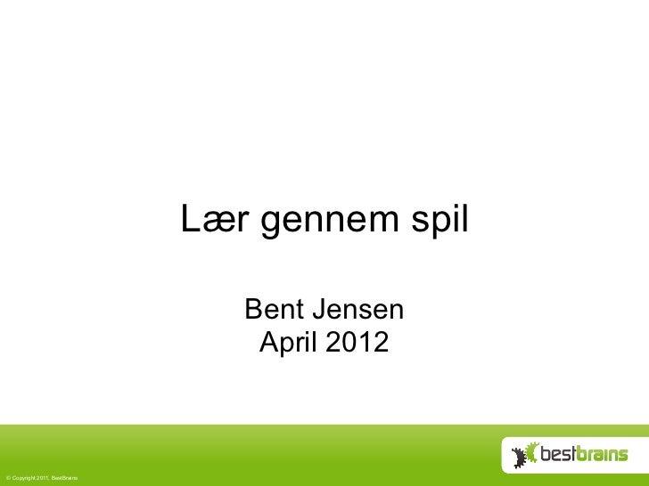 Lær gennem spil                                   Bent Jensen                                    April 2012© Copyright 20...