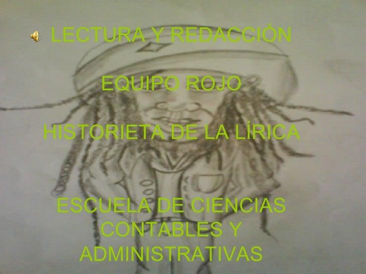 LECTURA Y REDACCIÓN     EQUIPO ROJOHISTORIETA DE LA LÍRICA ESCUELA DE CIENCIAS     CONTABLES Y   ADMINISTRATIVAS