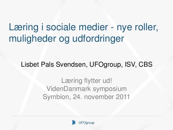 Læring i sociale medier - nye roller,muligheder og udfordringer   Lisbet Pals Svendsen, UFOgroup, ISV, CBS              Læ...