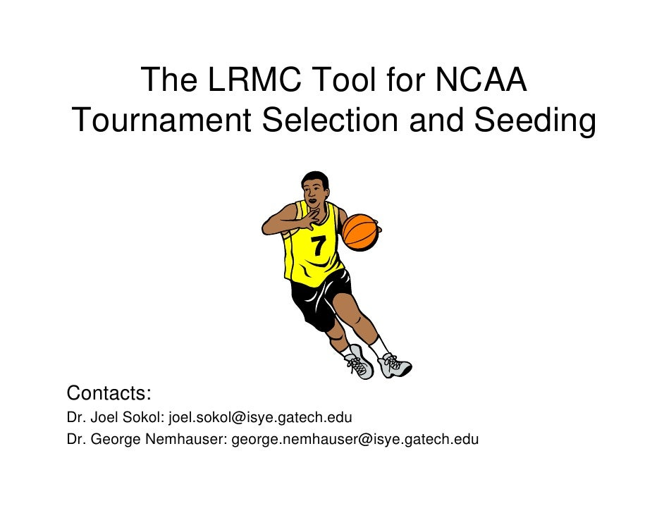 The LRMC Tool for NCAA Tournament Selection and Seeding     Contacts: Dr. Joel Sokol: joel.sokol@isye.gatech.edu Dr. Georg...