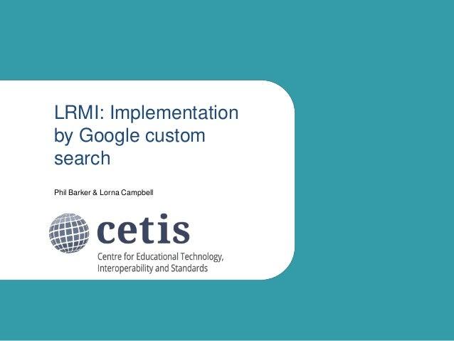 LRMI: Implementation by Google custom search Phil Barker & Lorna Campbell
