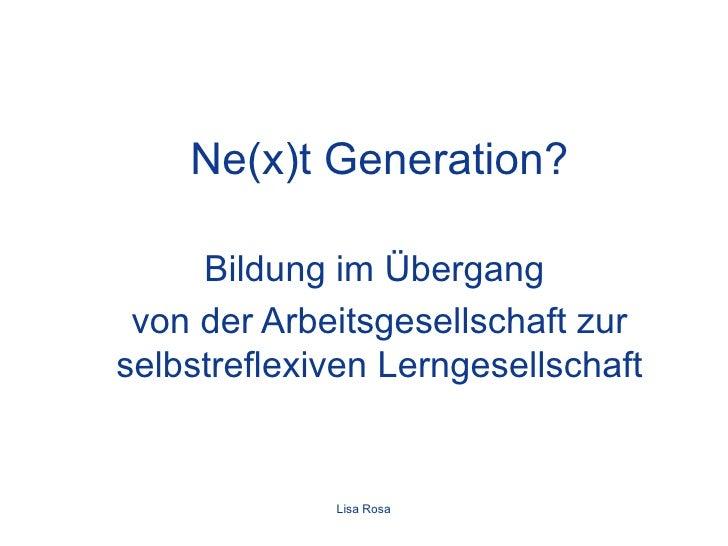 Ne(x)t Generation? Bildung im Übergang  von der Arbeitsgesellschaft zur selbstreflexiven Lerngesellschaft Lisa Rosa