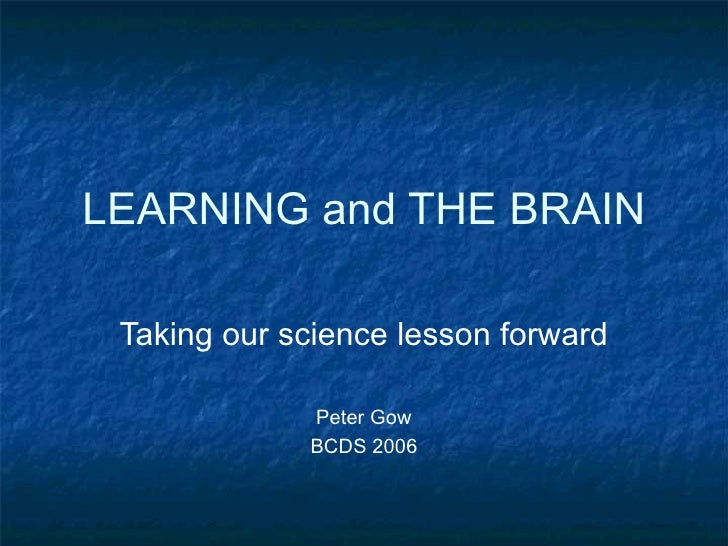 LEARNING and THE BRAIN Taking our science lesson forward Peter Gow BCDS 2006