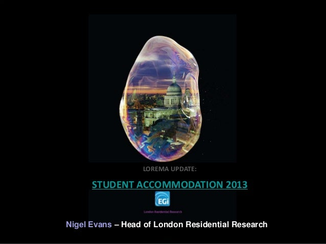 Nigel Evans – Head of London Residential Research LOREMA UPDATE: STUDENT ACCOMMODATION 2013