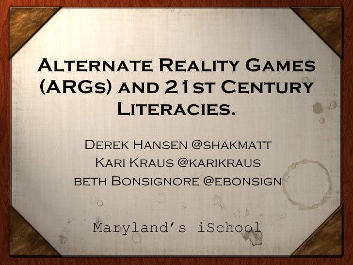 Alternate Reality Games (ARGs) and 21st Century Literacies. Derek Hansen @shakmatt Kari Kraus @karikraus beth Bonsignore @...