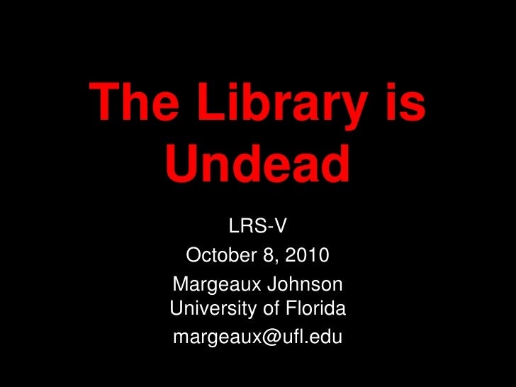 The Library is Undead<br />LRS-V<br />October 8, 2010<br />Margeaux JohnsonUniversity of Florida<br />margeaux@ufl.edu<br />