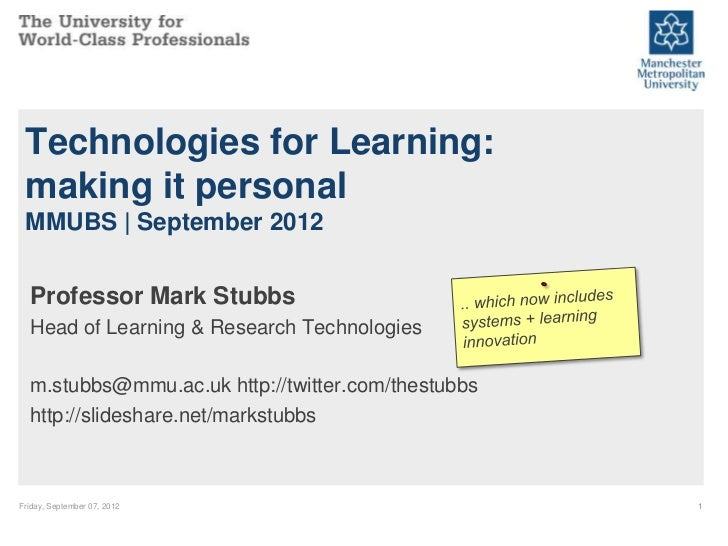 Technologies for Learning: making it personal MMUBS | September 2012  Professor Mark Stubbs  Head of Learning & Research T...