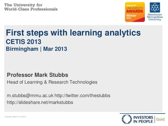 First steps with learning analytics CETIS 2013 Birmingham | Mar 2013  Professor Mark Stubbs  Head of Learning & Research T...