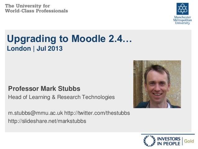 Upgrading to Moodle 2.4… London | Jul 2013 Professor Mark Stubbs Head of Learning & Research Technologies m.stubbs@mmu.ac....