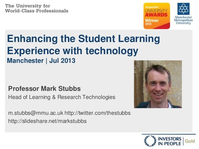 Enhancing the Student Learning Experience with technology Manchester | Jul 2013 Professor Mark Stubbs Head of Learning & R...