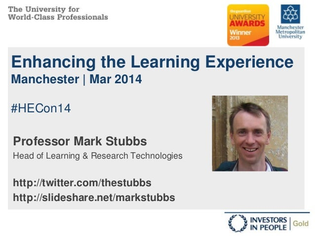 Enhancing the Learning Experience Manchester | Mar 2014 #HECon14 Professor Mark Stubbs Head of Learning & Research Technol...