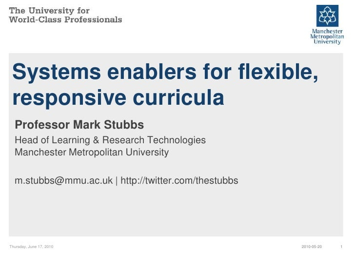 Systems enablers for flexible,  responsive curricula   Professor Mark Stubbs   Head of Learning & Research Technologies   ...