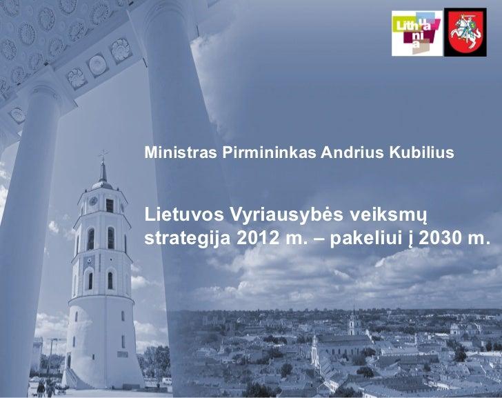Ministras Pirmininkas Andrius KubiliusLietuvos Vyriausybės veiksmųstrategija 2012 m. – pakeliui į 2030 m.
