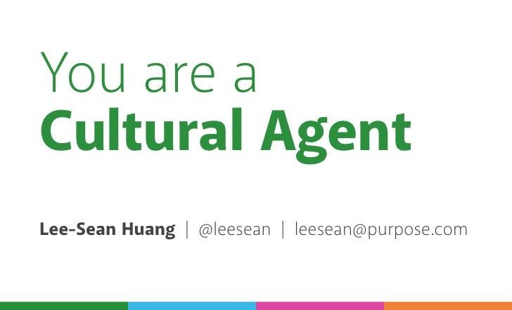 You are aCultural AgentLee-Sean Huang | @leesean | leesean@purpose.com