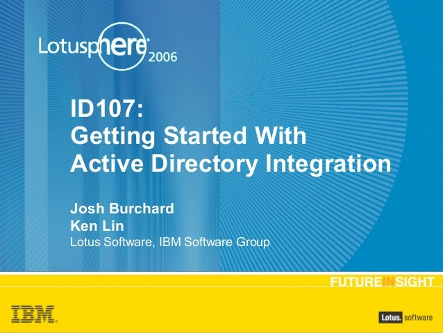 ID107: Getting Started With Active Directory Integration Josh Burchard Ken Lin Lotus Software, IBM Software Group