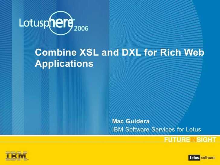 Combine XSL and DXL for Rich Web Applications                   Mac Guidera               IBM Software Services for Lotus