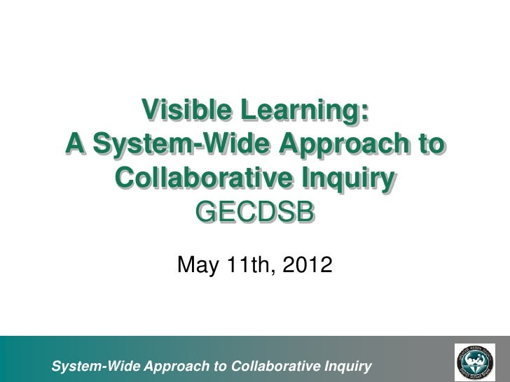 Visible Learning: A System-Wide Approach to    Collaborative Inquiry          GECDSB                 May 11th, 2012System-...