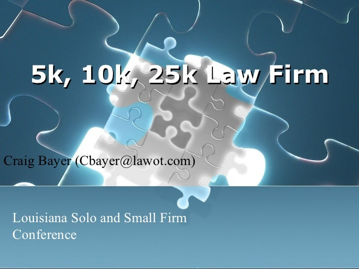 5k, 10k, 25k Law Firm Craig Bayer (Cbayer@lawot.com) Louisiana Solo and Small Firm Conference