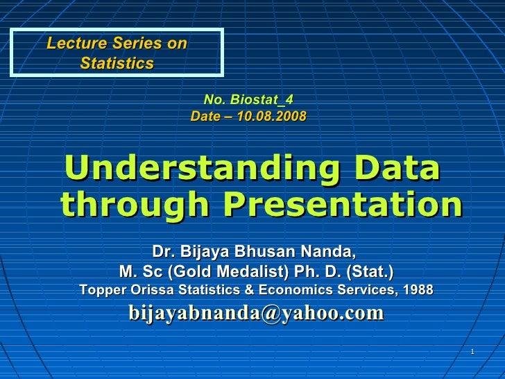 Lecture Series on    Statistics                     No. Biostat_4                    Date – 10.08.2008 Understanding Data ...