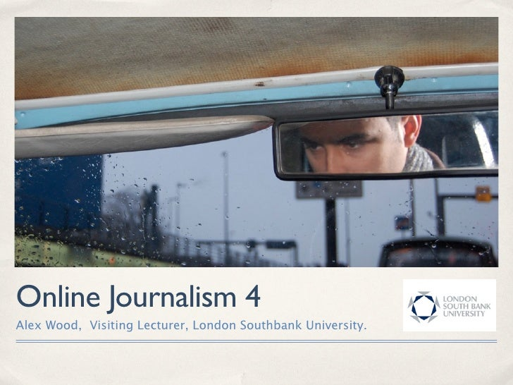 Online Journalism 4 Alex Wood, Visiting Lecturer, London Southbank University.