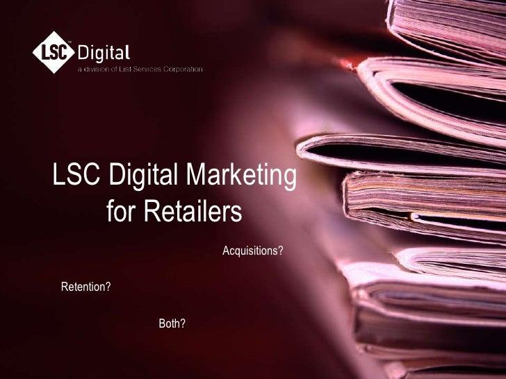 LSC Digital Marketingfor Retailers  <br />Acquisitions?<br />Retention?<br />Both?<br />