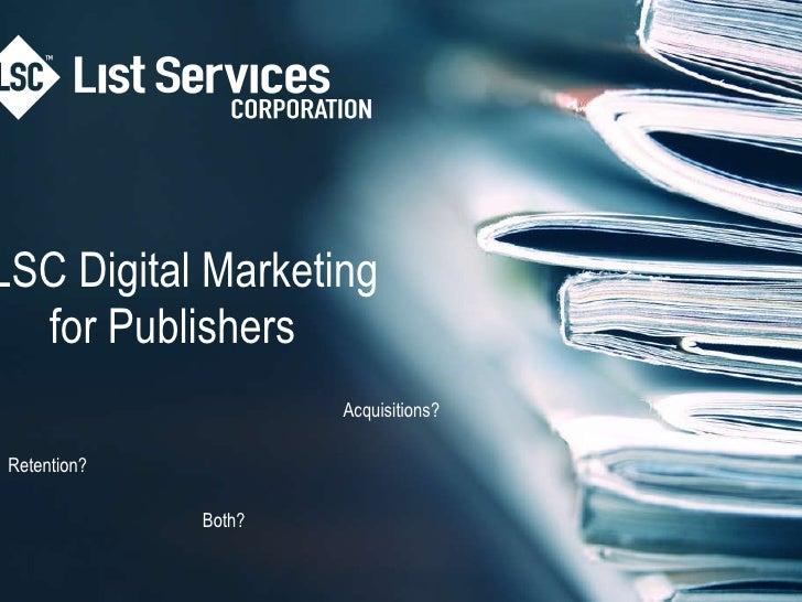 LSC Digital Marketingfor Publishers  <br />Acquisitions?<br />Retention?<br />Both?<br />