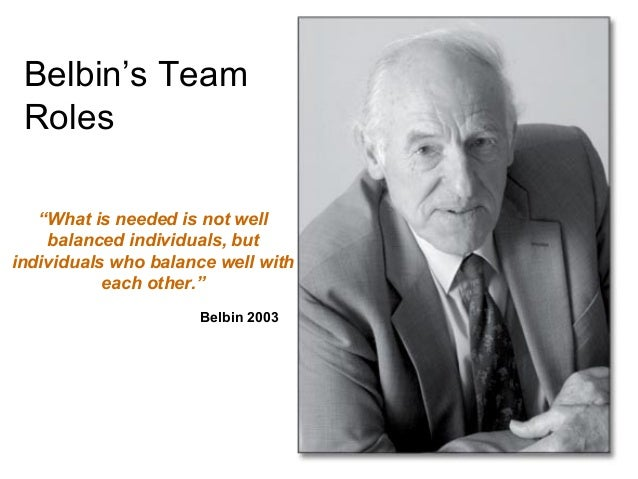 "Belbin's Team Roles ""What is needed is not well balanced individuals, but individuals who balance well with each other."" B..."