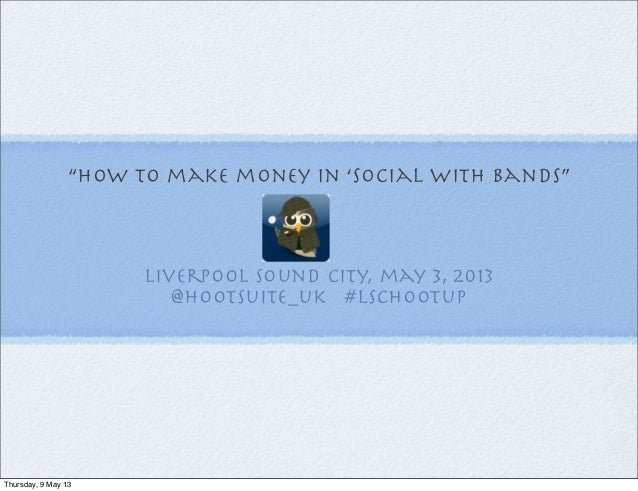 """""""how to make money in 'social with bands"""" liverpool sound city, may 3, 2013 @hootsuite_uk #LSCHootup Thursday, 9 May 13"""