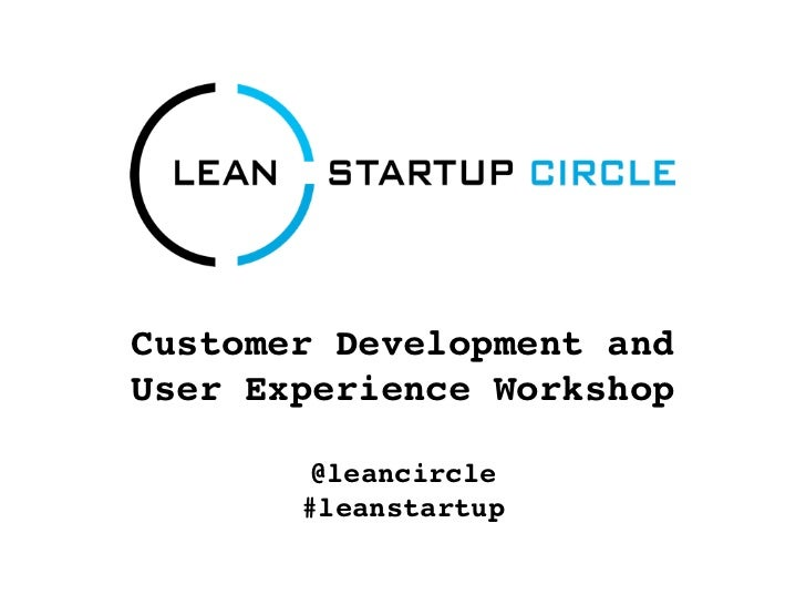 Customer Development andUser Experience Workshop        @leancircle       #leanstartup