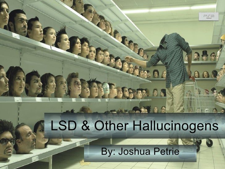 LSD & Other Hallucinogens By: Joshua Petrie