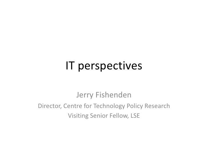 IT perspectives               Jerry Fishenden Director, Centre for Technology Policy Research            Visiting Senior F...