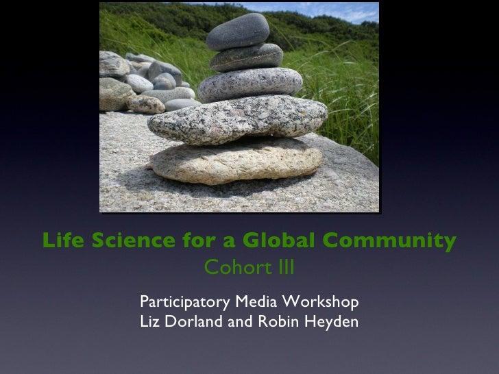 <ul><li>Participatory Media Workshop </li></ul><ul><li>Liz Dorland and Robin Heyden </li></ul>Life Science for a Global Co...