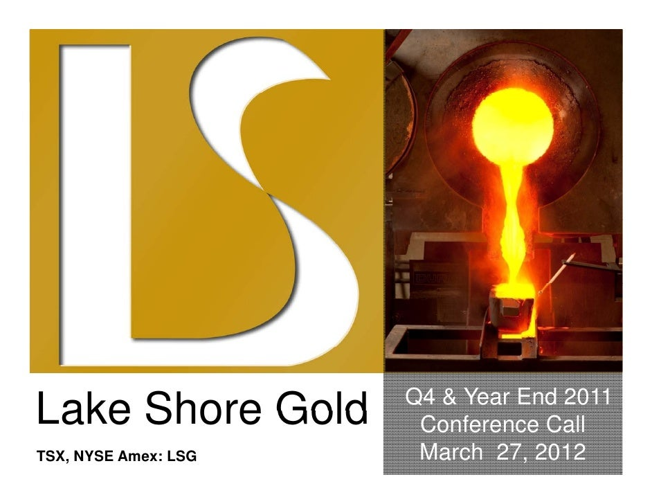 Q4 & Year End 2011Lake Shore Gold        Conference CallTSX, NYSE Amex: LSG    March 27, 2012