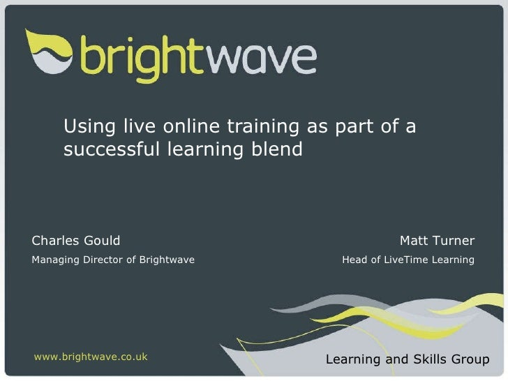 Using live online training as part of a successful learning blend Charles Gould Managing Director of Brightwave www.bright...