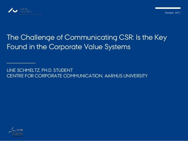 October, 2011 The Challenge of Communicating CSR: Is the Key Found in the Corporate Value Systems LINE SCHMELTZ, PH.D. STU...