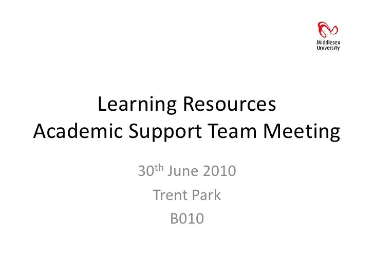 Learning ResourcesAcademic Support Team Meeting<br />30th June 2010<br />Trent Park<br />B010<br />