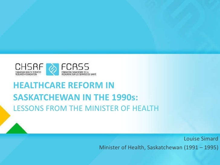 HEALTHCARE REFORM IN SASKATCHEWAN IN THE 1990s: LESSONS FROM THE MINISTER OF HEALTH Louise Simard Minister of Health, Sask...